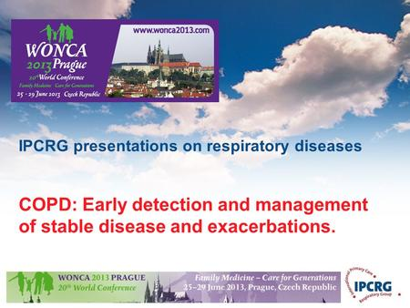© IPCRG 2007 IPCRG presentations on respiratory diseases COPD: Early detection and management of stable disease and exacerbations.