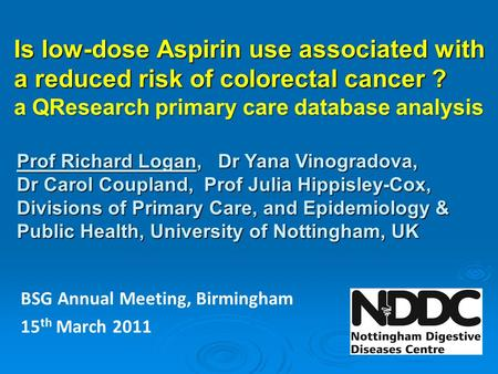 Is low-dose Aspirin use associated with a reduced risk of colorectal cancer ? a QResearch primary care database analysis Prof Richard Logan, Dr Yana Vinogradova,