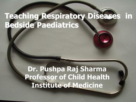 Teaching Respiratory Diseases in Bedside Paediatrics Dr. Pushpa Raj Sharma Professor of Child Health Institute of Medicine.