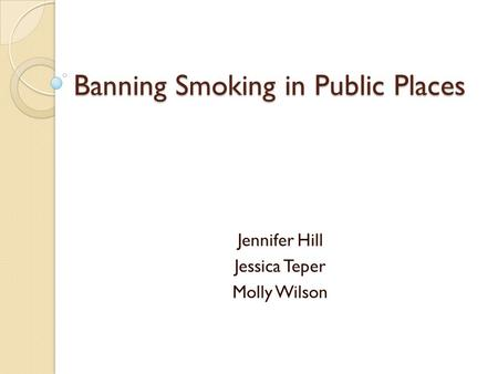 Banning Smoking in Public Places Jennifer Hill Jessica Teper Molly Wilson.