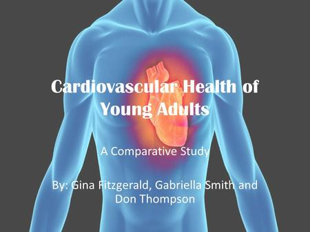 Cardiovascular Health of Young Adults A Comparative Study By: Gina Fitzgerald, Gabriella Smith and Don Thompson.