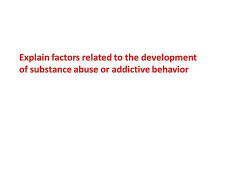 Explain factors related to the development of substance abuse or addictive behavior.