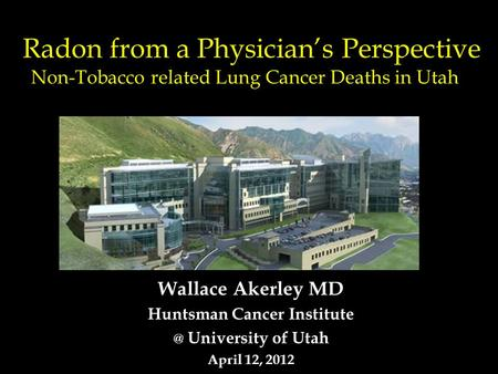 Radon from a Physician's Perspective Non-Tobacco related Lung Cancer Deaths in Utah Wallace Akerley MD Huntsman Cancer University of Utah April.