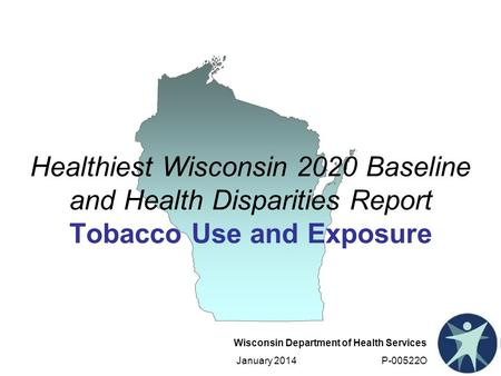 Wisconsin Department of Health Services January 2014 P-00522O Healthiest Wisconsin 2020 Baseline and Health Disparities Report Tobacco Use and Exposure.