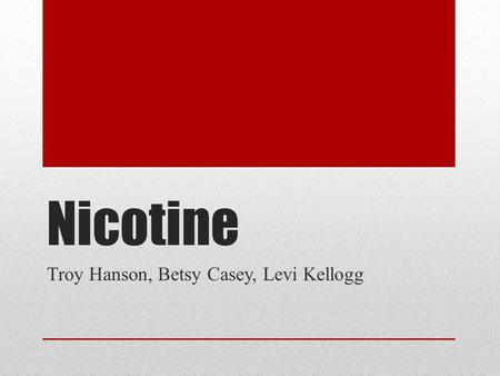 Nicotine Troy Hanson, Betsy Casey, Levi Kellogg. Topics Covered Background and History Pharmacology Route of Administration Biotransformation Pharmacological.