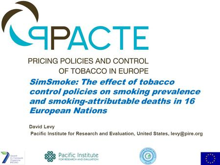SimSmoke: The effect of tobacco control policies on smoking prevalence and smoking-attributable deaths in 16 European Nations David Levy Pacific Institute.