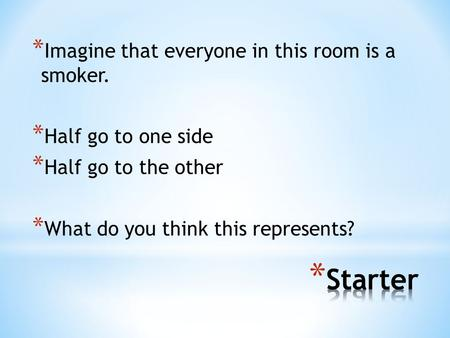 * Imagine that everyone in this room is a smoker. * Half go to one side * Half go to the other * What do you think this represents?