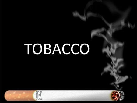 TOBACCO. Today What is in tobacco that is addictive? Why is tobacco bad for you? What are the BAD parts in smoking? What does it feel like to be a smoker?