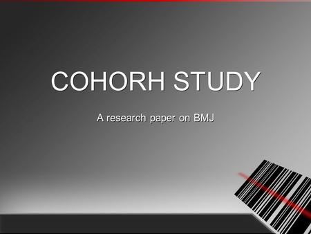 COHORH STUDY A research paper on BMJ. What is cohort study? Investigates from exposure to outcome, in a group of patients without, or with appropriate.
