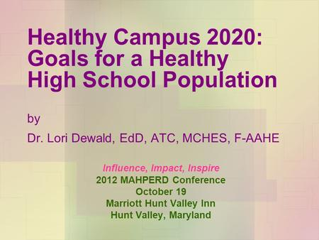 Healthy Campus 2020: Goals for a Healthy High School Population by Dr. Lori Dewald, EdD, ATC, MCHES, F-AAHE Influence, Impact, Inspire 2012 MAHPERD Conference.