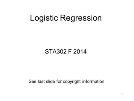 Logistic Regression STA302 F 2014 See last slide for copyright information 1.