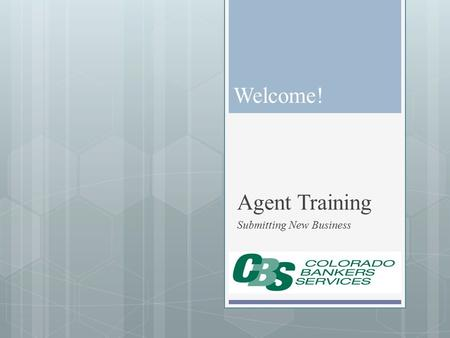 Welcome! Agent Training Submitting New Business. Getting Started CBS Receives Agent Contracting Kit Agent Receives Welcome Email With Link to Sign up.