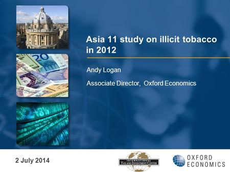 Asia 11 study on illicit tobacco in 2012 Andy Logan Associate Director, Oxford Economics 2 July 2014.