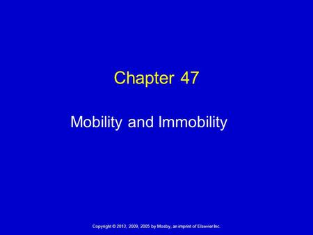 Copyright © 2013, 2009, 2005 by Mosby, an imprint of Elsevier Inc. Chapter 47 Mobility and Immobility.