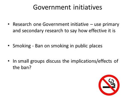Government initiatives Research one Government initiative – use primary and secondary research to say how effective it is Smoking - Ban on smoking in public.