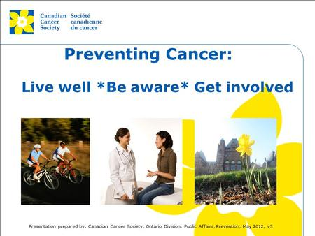 This grey area will not appear in your presentation. Preventing Cancer: Live well *Be aware* Get involved Presentation prepared by: Canadian Cancer Society,