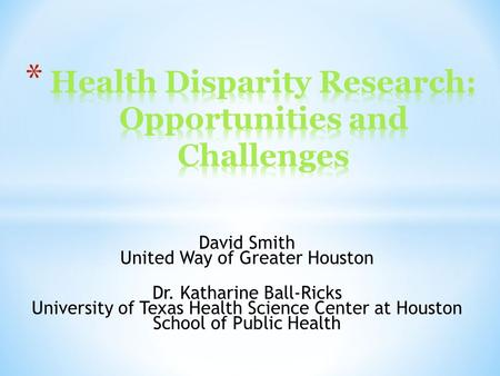 David Smith United Way of Greater Houston Dr. Katharine Ball-Ricks University of Texas Health Science Center at Houston School of Public Health.