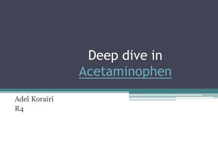 Deep dive in Acetaminophen Acetaminophen Adel Korairi R4.