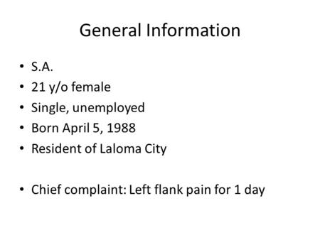 General Information S.A. 21 y/o female Single, unemployed Born April 5, 1988 Resident of Laloma City Chief complaint: Left flank pain for 1 day.