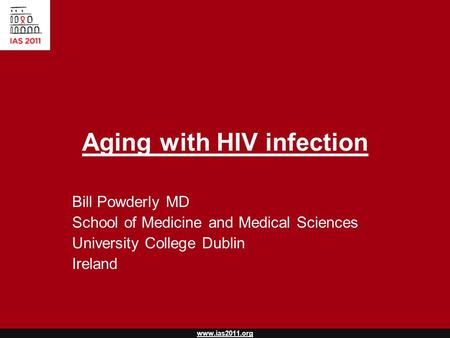 Www.ias2011.org Aging with HIV infection Bill Powderly MD School of Medicine and Medical Sciences University College Dublin Ireland.