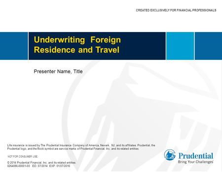 CREATED EXCLUSIVELY FOR FINANCIAL PROFESSIONALS Underwriting Foreign Residence and Travel Life insurance is issued by The Prudential Insurance Company.