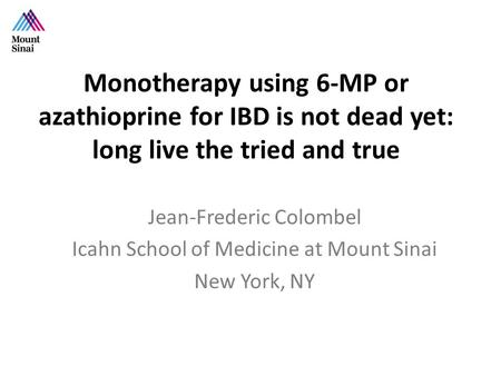 Monotherapy using 6-MP or azathioprine for IBD is not dead yet: long live the tried and true Jean-Frederic Colombel Icahn School of Medicine at Mount Sinai.