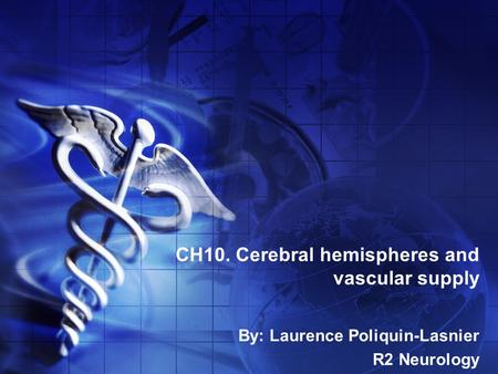 CH10. Cerebral hemispheres and vascular supply By: Laurence Poliquin-Lasnier R2 Neurology.