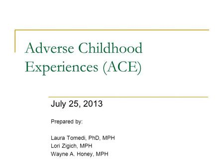 Adverse Childhood Experiences (ACE) July 25, 2013 Prepared by: Laura Tomedi, PhD, MPH Lori Zigich, MPH Wayne A. Honey, MPH.