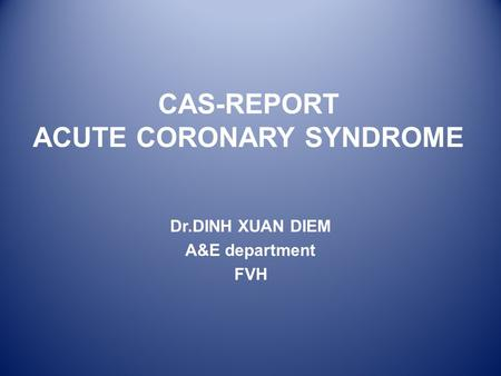 CAS-REPORT ACUTE CORONARY SYNDROME Dr.DINH XUAN DIEM A&E department FVH.