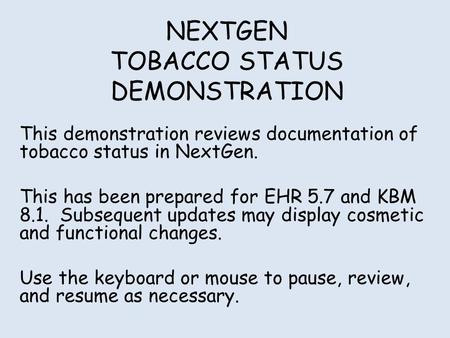 NEXTGEN TOBACCO STATUS DEMONSTRATION This demonstration reviews documentation of tobacco status in NextGen. This has been prepared for EHR 5.7 and KBM.