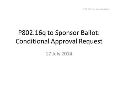 P802.16q to Sponsor Ballot: Conditional Approval Request 17 July 2014 IEEE 802.16-14-0065-00-Gdoc.