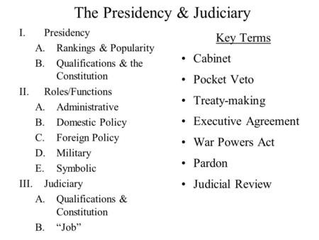 The Presidency & Judiciary I.Presidency A.Rankings & Popularity B.Qualifications & the Constitution II.Roles/Functions A.Administrative B.Domestic Policy.