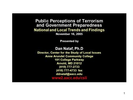 1 Public Perceptions of Terrorism and Government Preparedness National and Local Trends and Findings November 16, 2005 Presented by Dan Nataf, Ph.D Director,