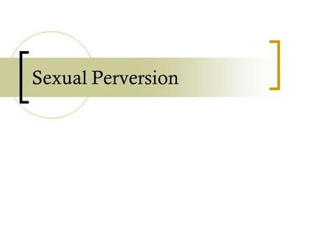 Sexual Perversion. in-class activity 1. What sorts of sexual activities do you think are clearly perverse? 2. What do you think might make them perverse.