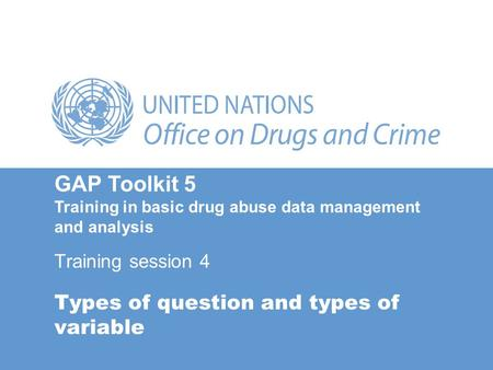 Types of question and types of variable Training session 4 GAP Toolkit 5 Training in basic drug abuse data management and analysis.