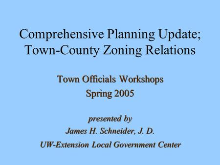 Comprehensive Planning Update; Town-County Zoning Relations Town Officials Workshops Spring 2005 presented by James H. Schneider, J. D. UW-Extension Local.