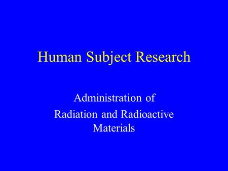 Human Subject Research Administration of Radiation and Radioactive Materials.