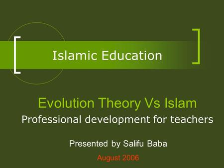 Islamic Education Evolution Theory Vs Islam Professional development for teachers Presented by Salifu Baba August 2006.