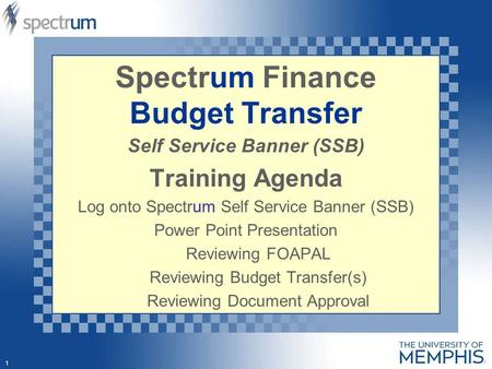 1 Spectrum Finance Budget Transfer Self Service Banner (SSB) Training Agenda Log onto Spectrum Self Service Banner (SSB) Power Point Presentation Reviewing.