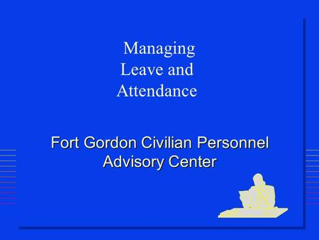 Fort Gordon Civilian Personnel Advisory Center Managing Leave and Attendance.