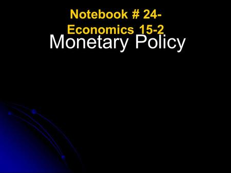 Notebook # 24- Economics 15-2 Monetary Policy. Monetary Policy ESSENTIAL QUESTIONS: What is the purpose of the Federal Reserve System? What are the structures.