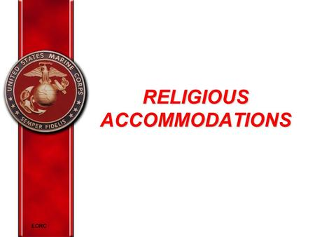 EORC RELIGIOUS ACCOMMODATIONS. EORC Overview Marine Corps policy on religion Elements of religious discrimination Religious practices Religious accommodations.