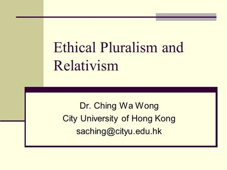 Ethical Pluralism and Relativism Dr. Ching Wa Wong City University of Hong Kong