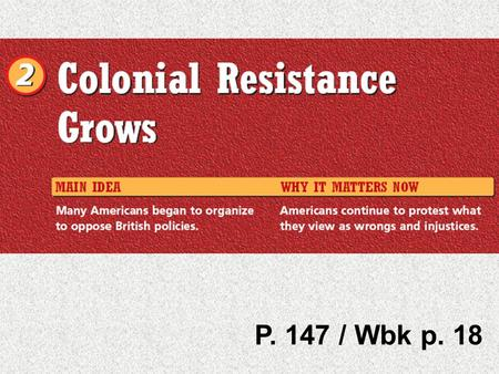 P. 147 / Wbk p. 18. Chapter 6 Section 2 Colonial Resistance Grows P. 18/ P. 147 A.Finding Main Ideas As you read pages 148-149 of this section, fill.
