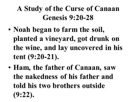A Study of the Curse of Canaan Genesis 9:20-28 Noah began to farm the soil, planted a vineyard, got drunk on the wine, and lay uncovered in his tent (9:20-21).