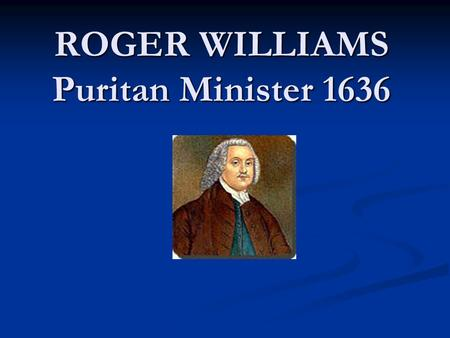 ROGER WILLIAMS Puritan Minister 1636. Religious Intolerance The Puritans, who were victims of intolerance in England, were not tolerant themselves. Although.