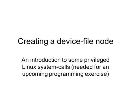 Creating a device-file node An introduction to some privileged Linux system-calls (needed for an upcoming programming exercise)