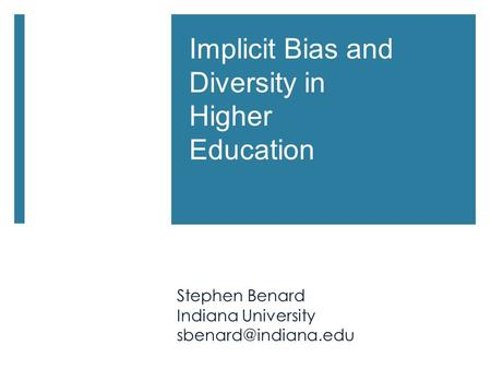 Implicit Bias and Diversity in Higher Education Stephen Benard Indiana University