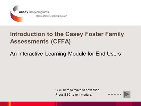 Introduction to the Casey Foster Family Assessments (CFFA) An Interactive Learning Module for End Users Click here to move to next slide. Press ESC to.