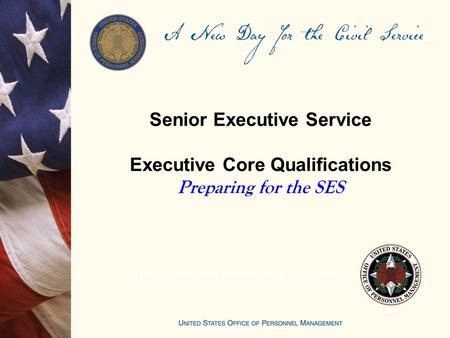 Senior Executive Service Executive Core Qualifications Preparing for the SES UNITED STATES OFFICE OF PERSONNEL MANAGEMENT.
